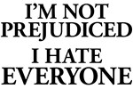 I'm Not Prejudiced. I Hate Everyone.