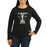 A Waist is a Terrible Thing to Mind T-Shirts Gifts Women's Long Sleeve Dark T-Shirt