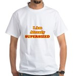 I Am Already Supersized T-Shirts & Gifts White T-Shirt