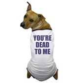 You're Dead to Me Dog T-Shirt