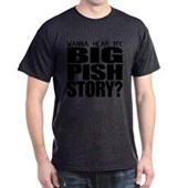 Wanna hear my BIG PISH story? Dark T-Shirt