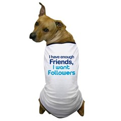 I Have Enough Friends - I Want Followers Dog T-Shirt