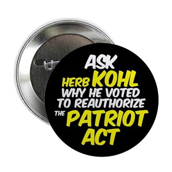 Ask Herb Kohl why he voted to reauthorize the Patriot Act.  Is that the act of a true democrat?  (Progressive senatorial campaign button critical of Senator Kohl)