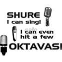 Shure I can sing! I can even hit a few Oktavas T-S