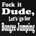 Fuck it Dude, Let's go for Bungee Jum T-Shirt