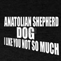 Anatolian Shepherd Dog I Like You Not T-Shirt