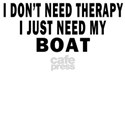 I DON'T NEED THERAPY.  I JUST NEED MY BOAT